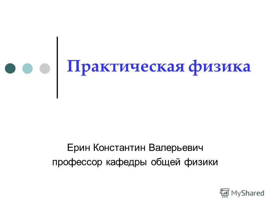 Практическая физика Ерин Константин Валерьевич профессор кафедры общей физики