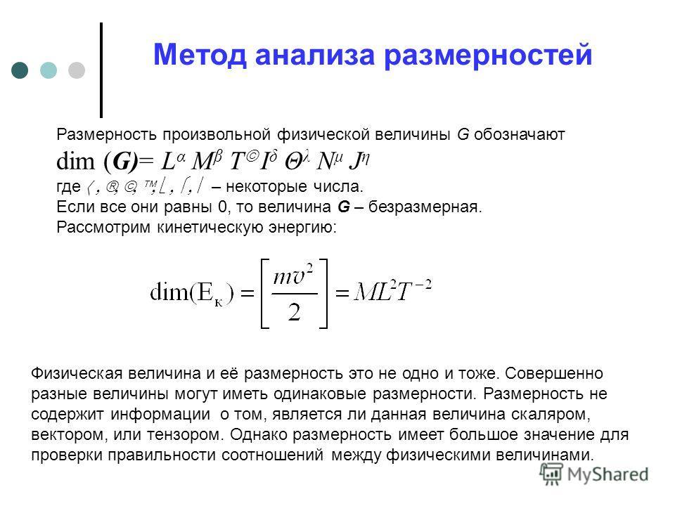 Метод анализа размерностей Размерность произвольной физической величины G обозначают dim (G)= L α M β T I δ Θ λ N μ J η где – некоторые числа. Если все они равны 0, то величина G – безразмерная. Рассмотрим кинетическую энергию: Физическая величина и