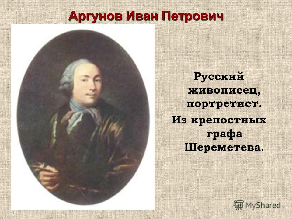 Аргунов Иван Петрович Русский живописец, портретист. Из крепостных графа Шереметева.
