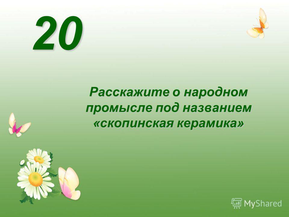 Расскажите о народном промысле под названием «скопинская керамика» 20