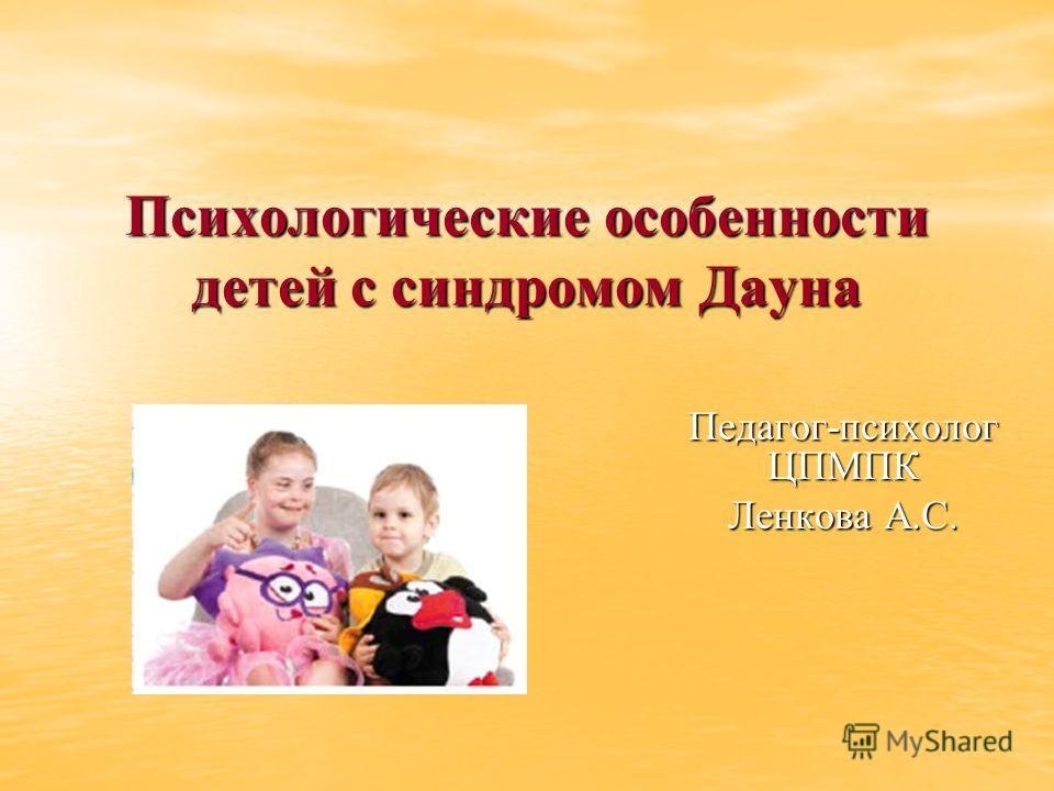 Психологические особенности детей с синдромом Дауна Педагог-психолог ЦПМПК Ленкова А.С.