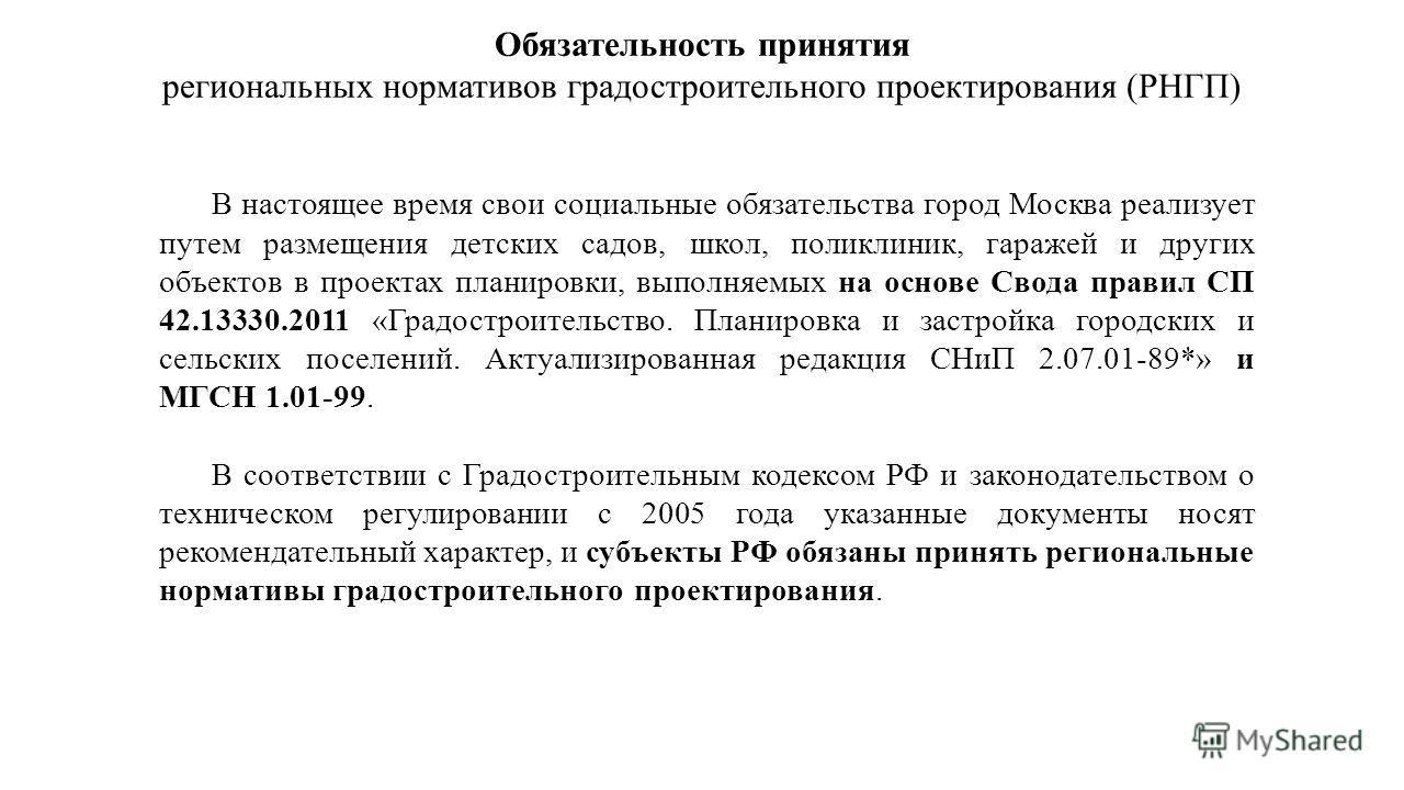 Обязательность принятия региональных нормативов градостроительного проектирования (РНГП) В настоящее время свои социальные обязательства город Москва реализует путем размещения детских садов, школ, поликлиник, гаражей и других объектов в проектах пла