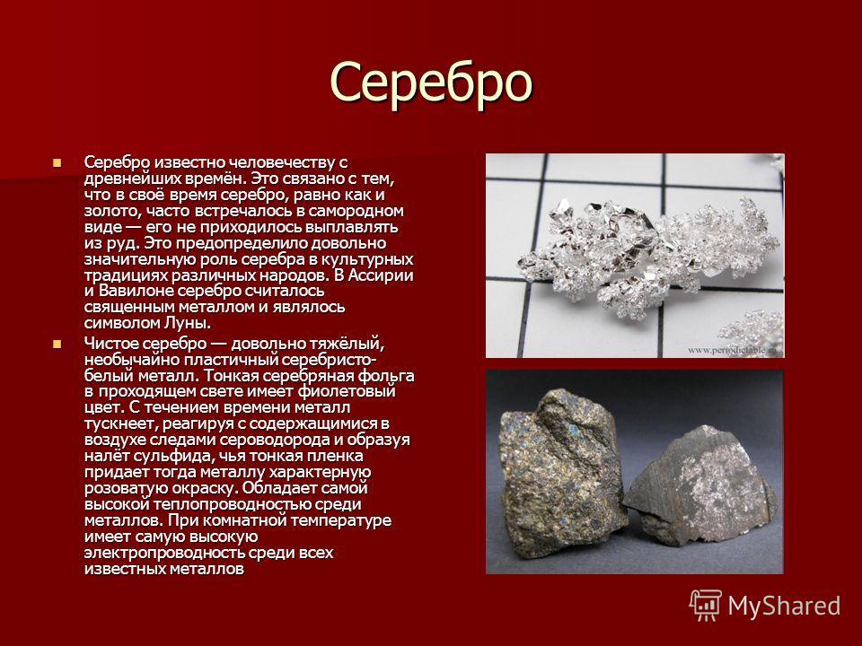 Серебро Серебро известно человечеству с древнееейших времён. Это связано с тем, что в своё время серебро, равно как и золото, часто встречалось в самородном виде его не приходилось выплавлять из руд. Это предопределило довольно значительную роль сере
