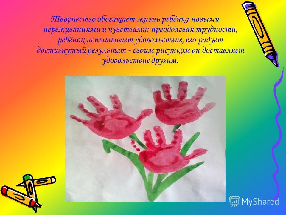 Творчество обогащает жизнь ребёнка новыми переживаниями и чувствами: преодолевая трудности, ребёнок испытывает удовольствие, его радует достигнутый результат - своим рисунком он доставляет удовольствие другим.