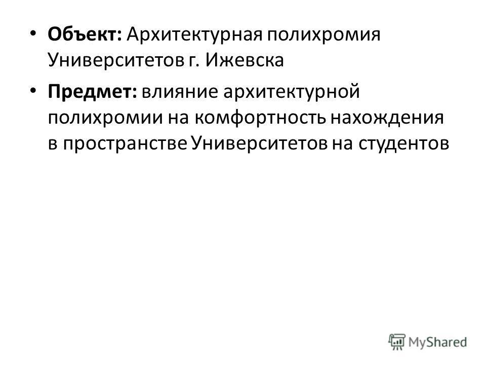 Объект: Архитектурная полихромия Университетов г. Ижевска Предмет: влияние архитектурной полихромии на комфортность нахождения в пространстве Университетов на студентов