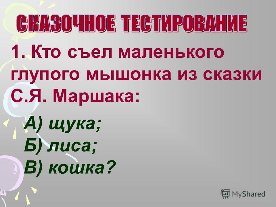 1. Кто съел маленького глупого мышонка из сказки С.Я. Маршака: А) щука; Б) лиса; В) кошка?