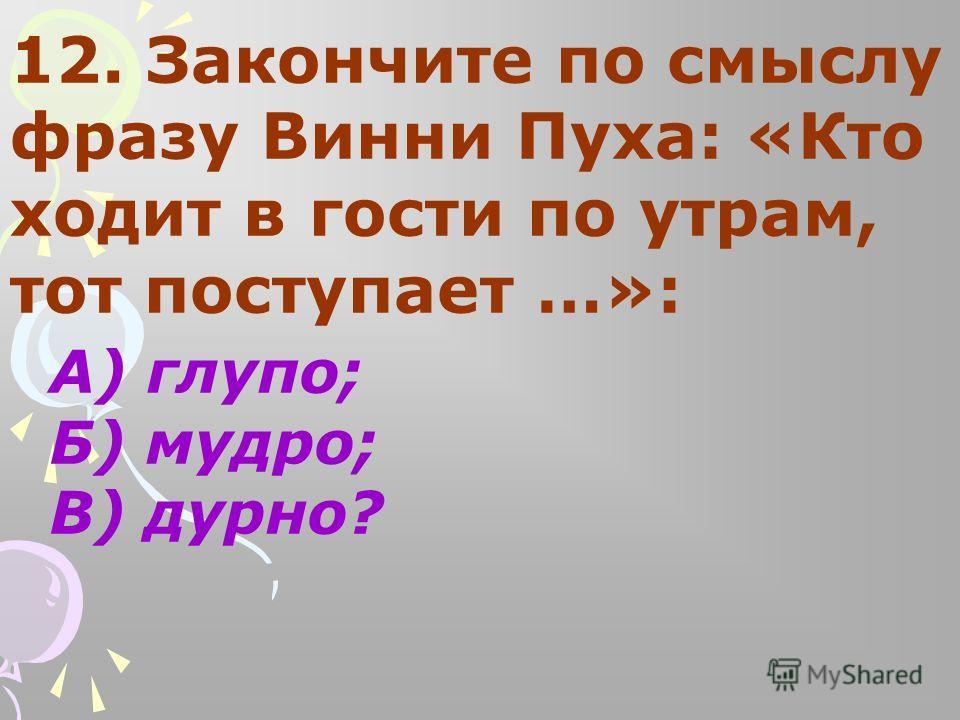 12. Закончите по смыслу фразу Винни Пуха: «Кто ходит в гости по утрам, тот поступает …»: А) глупо; Б) мудро; В) дурно?