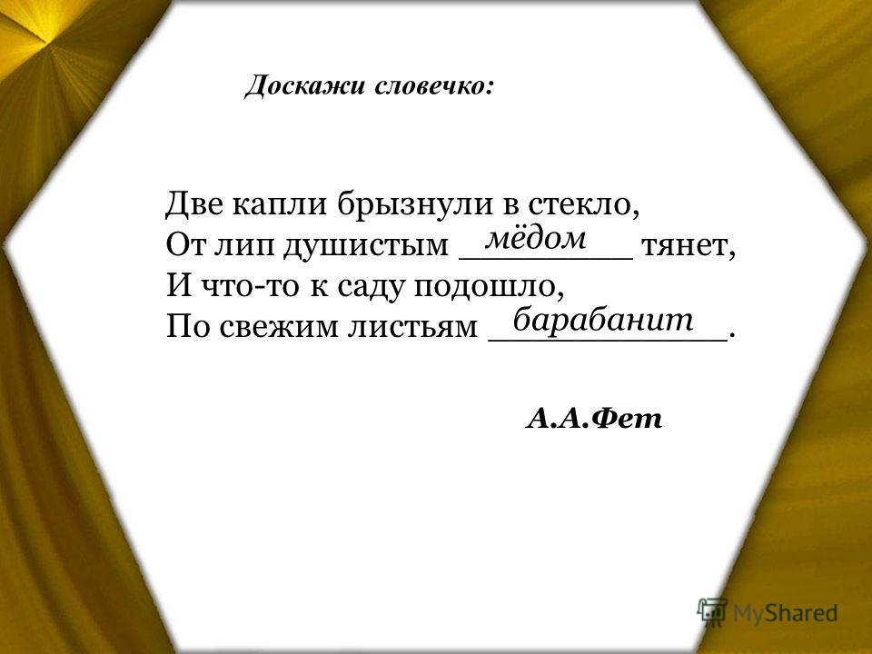 Доскажи словечко: Две капли брызнули в стекло, От лип душистым ________ тянет, И что-то к саду подошло, По свежим листьям ___________. А.А.Фет мёдом барабанит