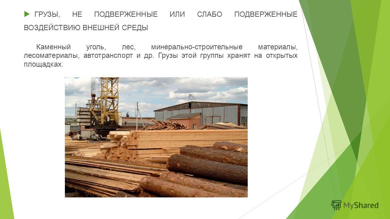 ГРУЗЫ, НЕ ПОДВЕРЖЕННЫЕ ИЛИ СЛАБО ПОДВЕРЖЕННЫЕ ВОЗДЕЙСТВИЮ ВНЕШНЕЙ СРЕДЫ Каменный уголь, лес, минерально-строительные материалы, лесоматериалы, автотранспорт и др. Грузы этой группы хранят на открытых площадках.