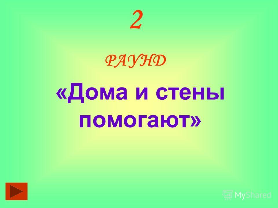 2 РАУНД «Дома и стены помогают»