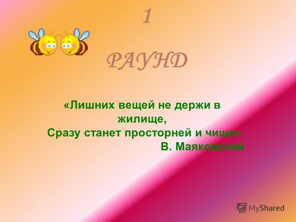 1 РАУНД «Лишних вещей не держи в жилище, Сразу станет просторней и чище». В. Маяковский