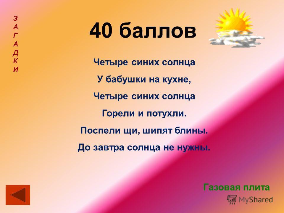 40 баллов ЗАГАДКИЗАГАДКИ Четыре синих солнца У бабушки на кухне, Четыре синих солнца Горели и потухли. Поспели щи, шипят блины. До завтра солнца не нужны. Газовая плита