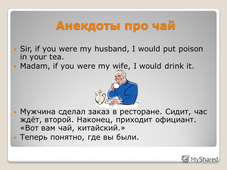 Анекдоты про чай Sir, if you were my husband, I would put poison in your tea. Madam, if you were my wife, I would drink it. Мужчина сделал заказ в ресторане. Сидит, час ждёт, второй. Наконец, приходит официант. «Вот вам чай, китайский.» Теперь понятн