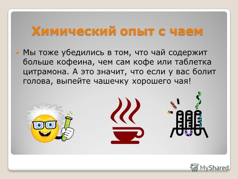 Химический опыт с чаем Мы тоже убедились в том, что чай содержит больше кофеина, чем сам кофе или таблетка цитрамона. А это значит, что если у вас болит голова, выпейте чашечку хорошего чая!