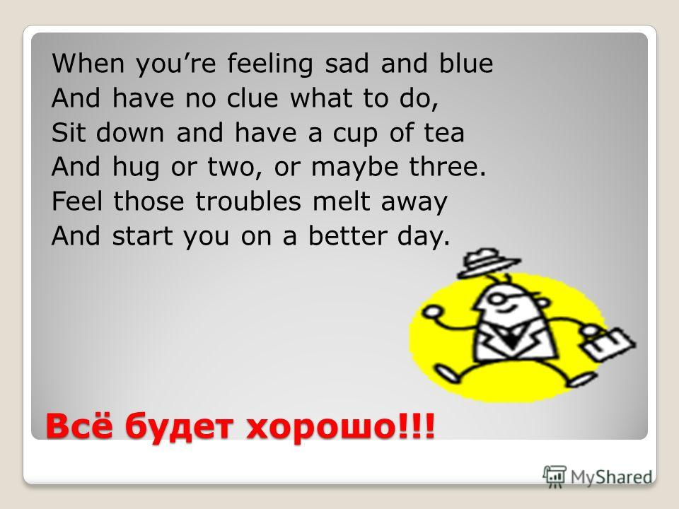 Всё будет хорошо!!! When youre feeling sad and blue And have no clue what to do, Sit down and have a cup of tea And hug or two, or maybe three. Feel those troubles melt away And start you on a better day.