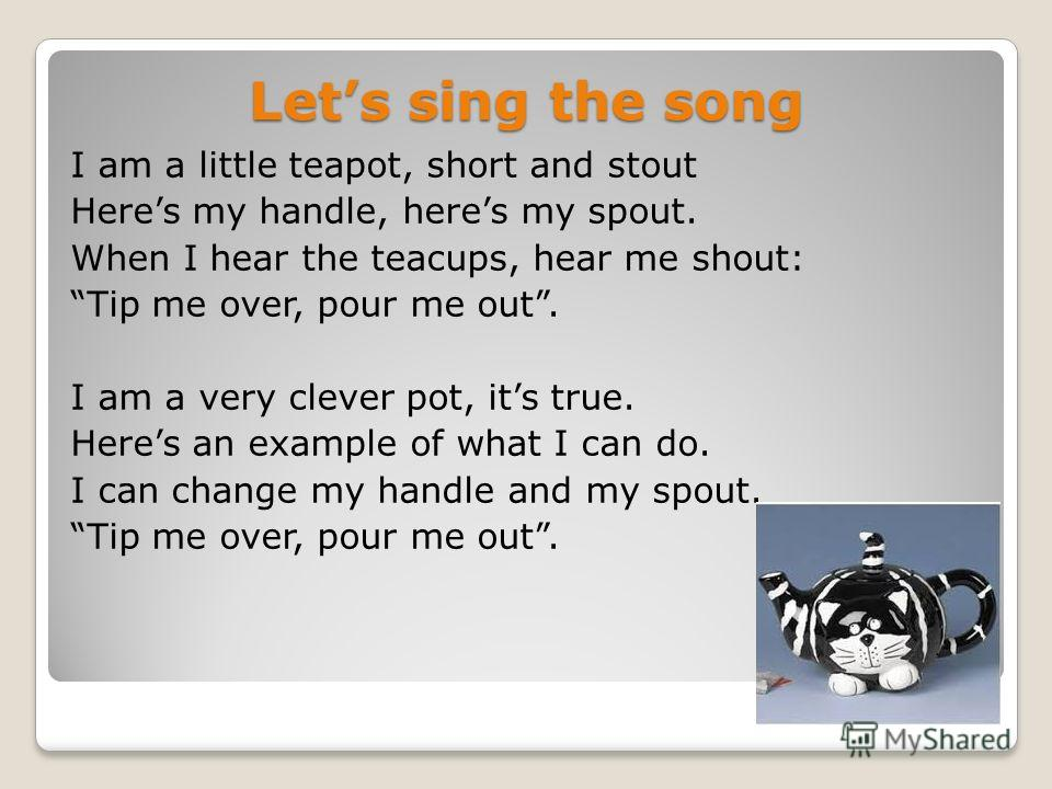 Lets sing the song I am a little teapot, short and stout Heres my handle, heres my spout. When I hear the teacups, hear me shout: Tip me over, pour me out. I am a very clever pot, its true. Heres an example of what I can do. I can change my handle an