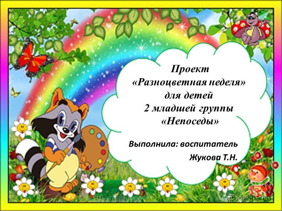 Проект «Разноцветная неделя» для детей 2 младшей группы «Непоседы» Выполнила: воспитатель Жукова Т.Н.
