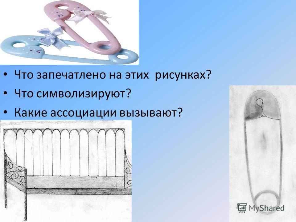 Что запечатлено на этих рисунках? Что символизируют? Какие ассоциации вызывают?