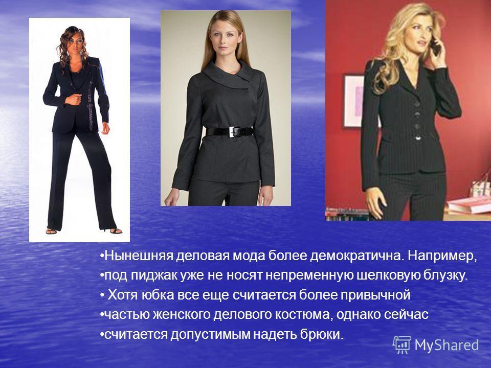 Нынешняя деловая мода более демократична. Например, под пиджак уже не носят непременную шелковую блузку. Хотя юбка все еще считается более привычной частью женского делового костюма, однако сейчас считается допустимым надеть брюки.