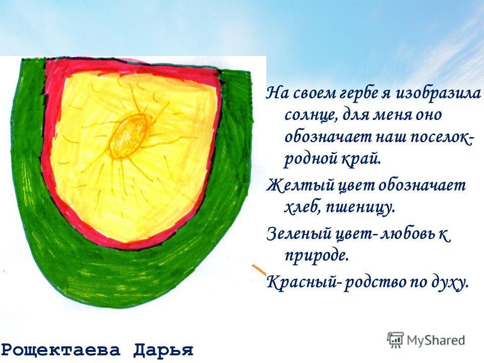 Рощектаева Дарья На своем гербе я изобразила солнце, для меня оно обозначает наш поселок- родной край. Желтый цвет обозначает хлеб, пшеницу. Зеленый цвет- любовь к природе. Красный- родство по духу.