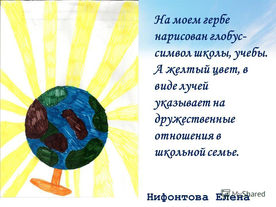 Нифонтова Елена На моем гербе нарисован глобус- символ школы, учебы. А желтый цвет, в виде лучей указывает на дружественные отношения в школьной семье.