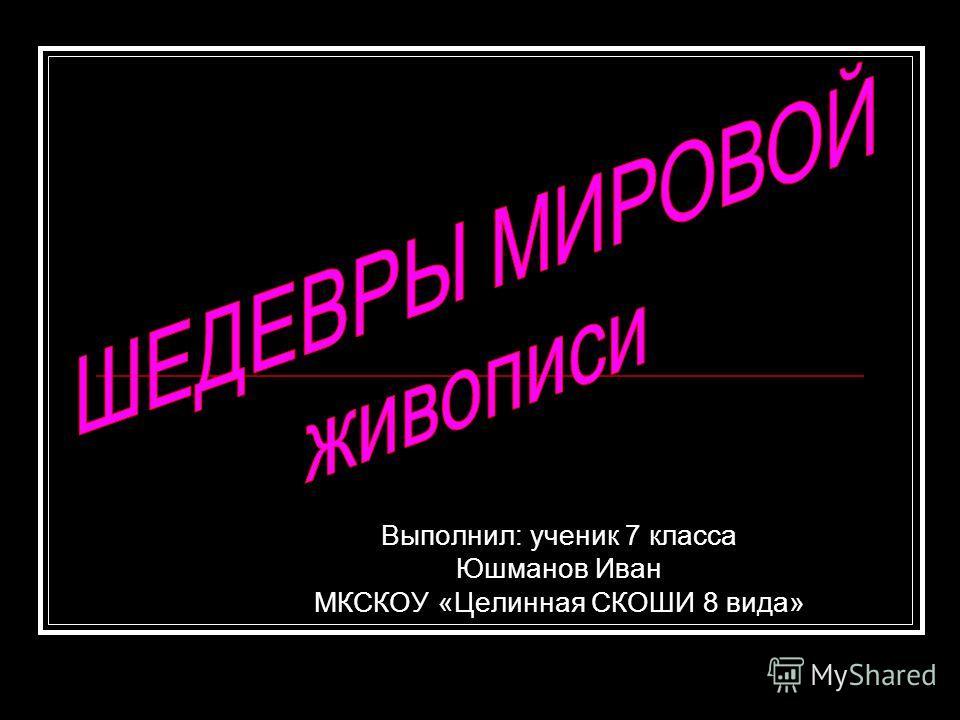 Выполнил: ученик 7 класса Юшманов Иван МКСКОУ «Целинная СКОШИ 8 вида»