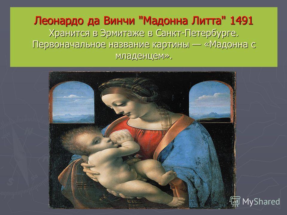 Леонардо да Винчи Мадонна Литта 1491 Хранится в Эрмитаже в Санкт-Петербурге. Первоначальное название картины «Мадонна с младенцем».