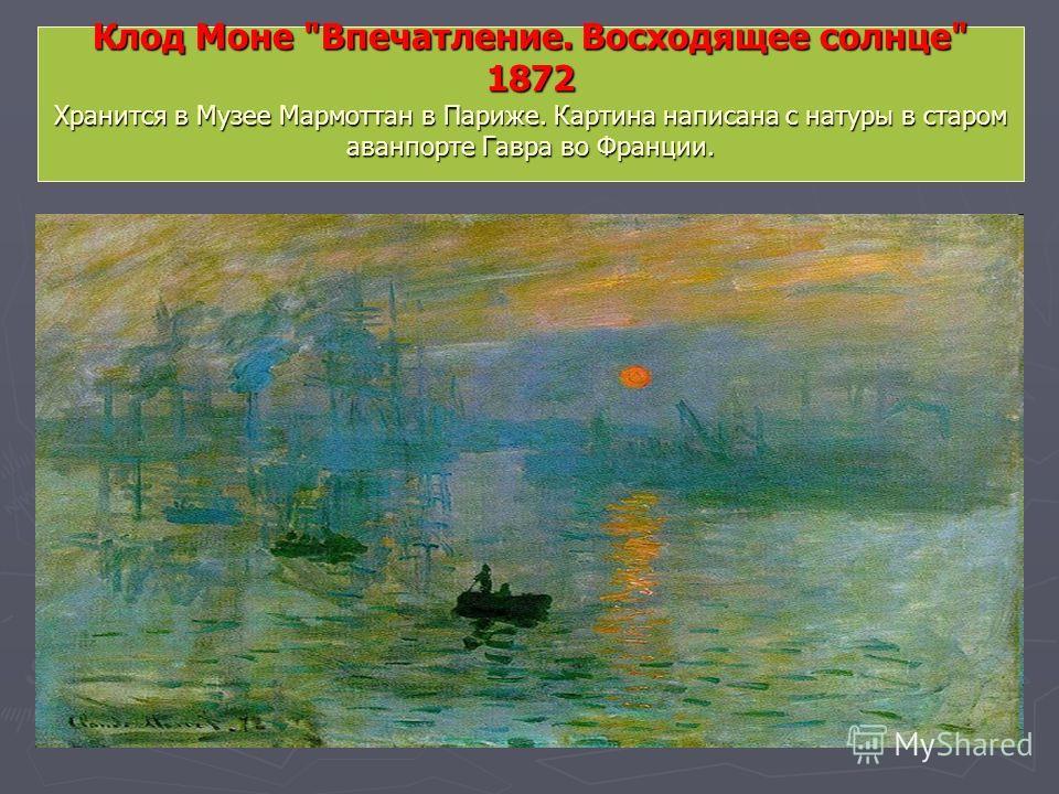 Клод Моне Впечатление. Восходящее солнце 1872 Хранится в Музее Мармоттан в Париже. Картина написана с натуры в старом аванпорте Гавра во Франции.