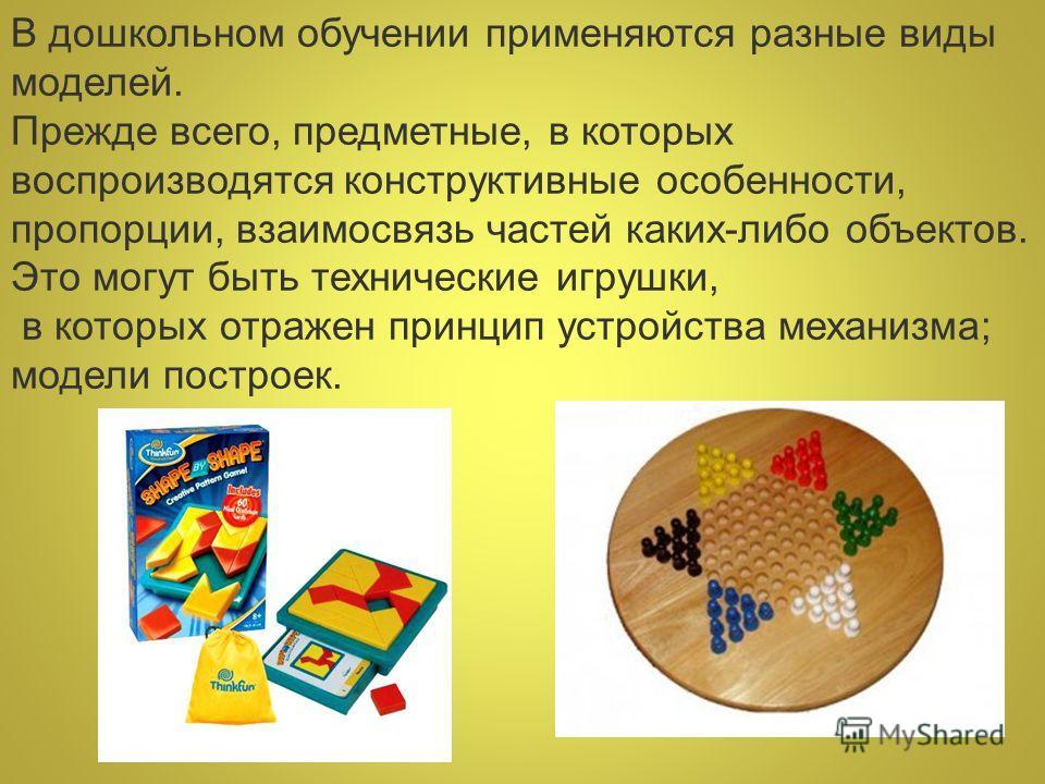 В дошкольном обучении применяются разные виды моделей. Прежде всего, предметные, в которых воспроизводятся конструктивные особенности, пропорции, взаимосвязь частей каких-либо объектов. Это могут быть технические игрушки, в которых отражен принцип ус