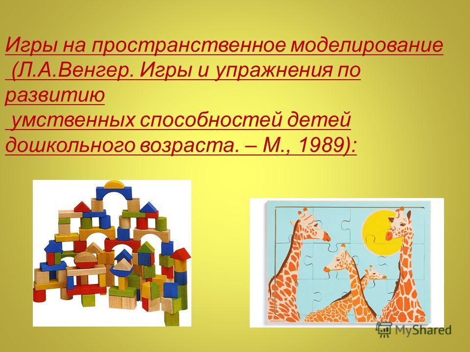 Игры на пространственное моделирование (Л.А.Венгер. Игры и упражнения по развитию умственных способностей детей дошкольного возраста. – М., 1989):