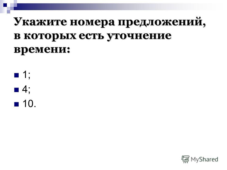 Укажите номера предложений, в которых есть уточнение времени: 1; 4; 10.