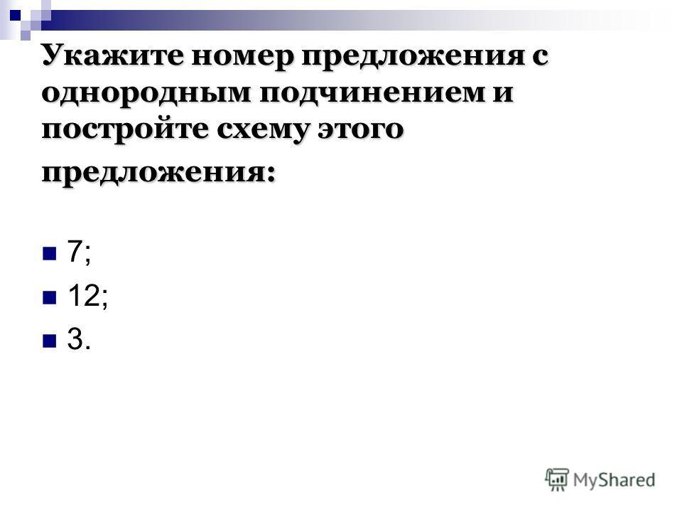 Укажите номер предложения с однородным подчинением и постройте схему этого предложения: 7; 12; 3.