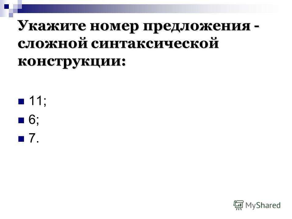 Укажите номер предложения - сложной синтаксической конструкции: 11; 6; 7.
