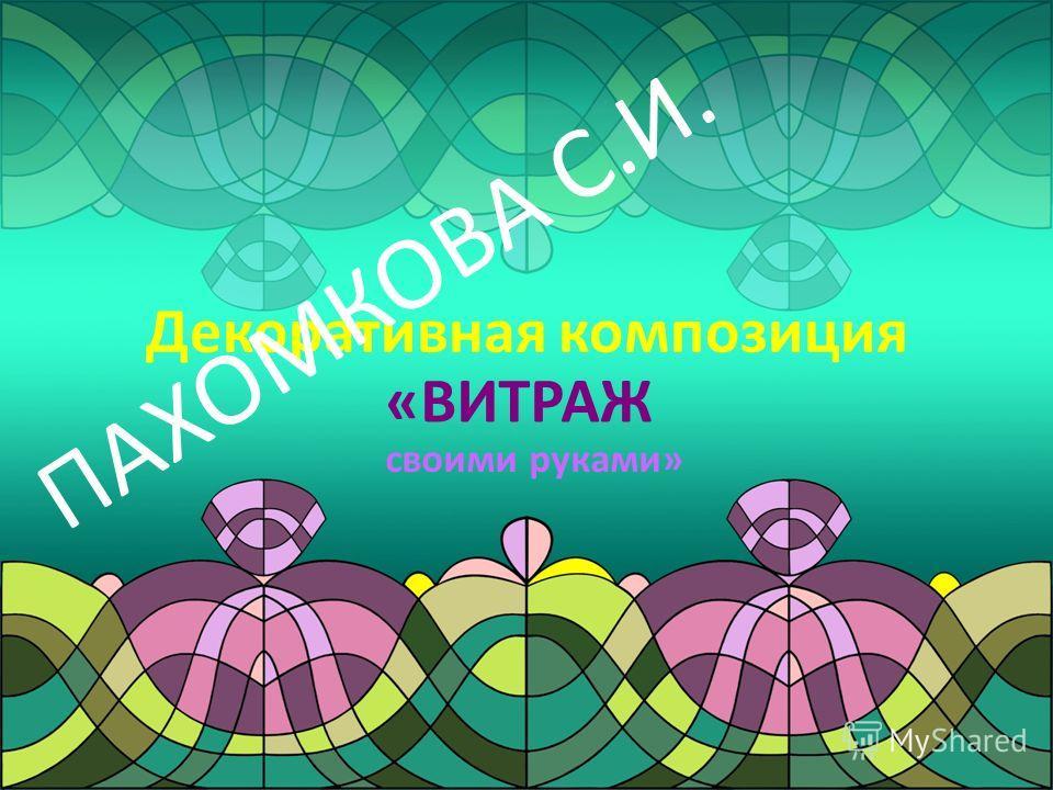 Декоративная композиция «ВИТРАЖ своими руками» ПАХОМКОВА С.И.