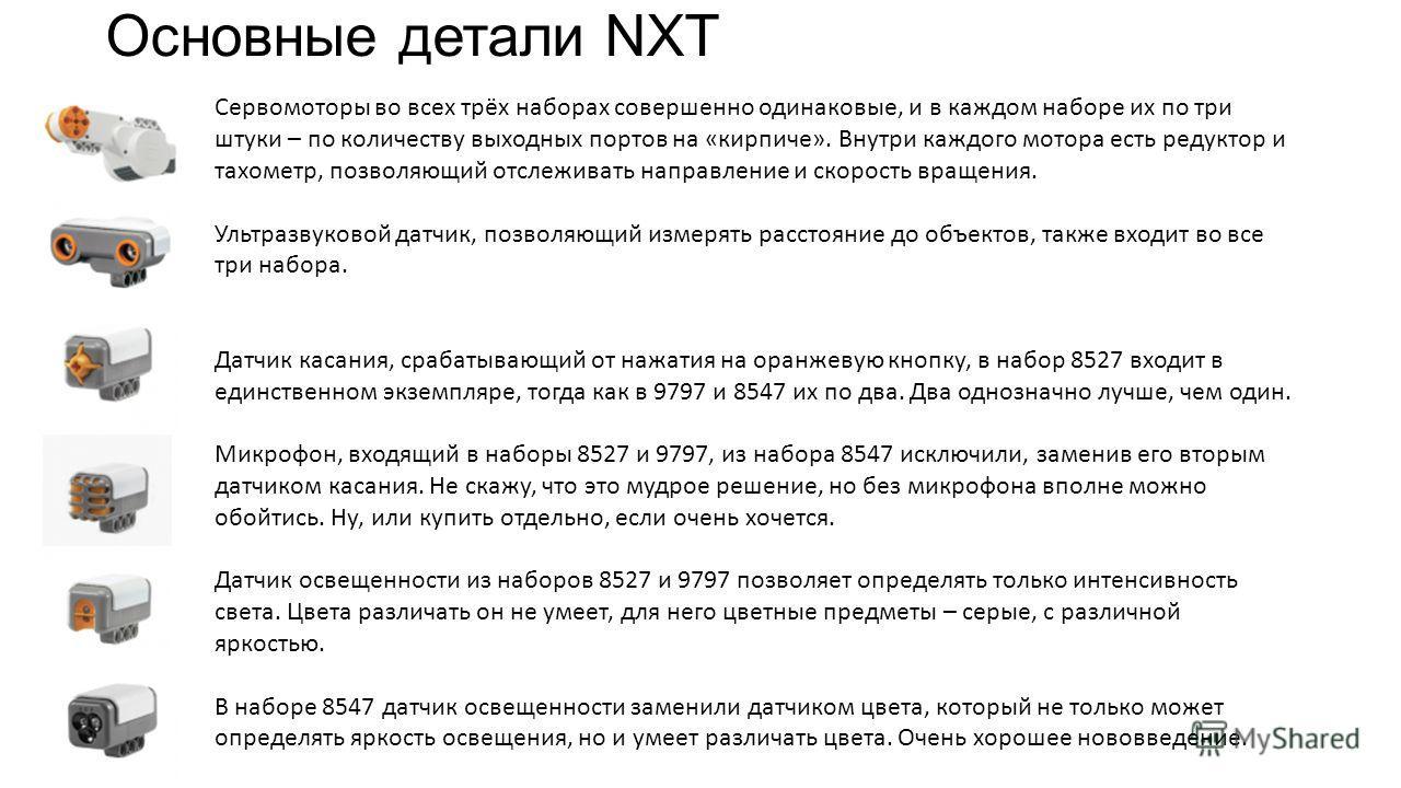 Основные детали NXT Сервомоторы во всех трёх наборах совершенно одинаковые, и в каждом наборе их по три штуки – по количеству выходных портов на «кирпиче». Внутри каждого мотора есть редуктор и тахометр, позволяющий отслеживать направление и скорость