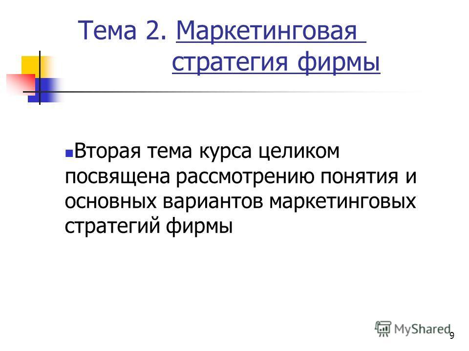 9 Тема 2. Маркетинговая стратегия фирмы Вторая тема курса целиком посвящена рассмотрению понятия и основных вариантов маркетинговых стратегий фирмы
