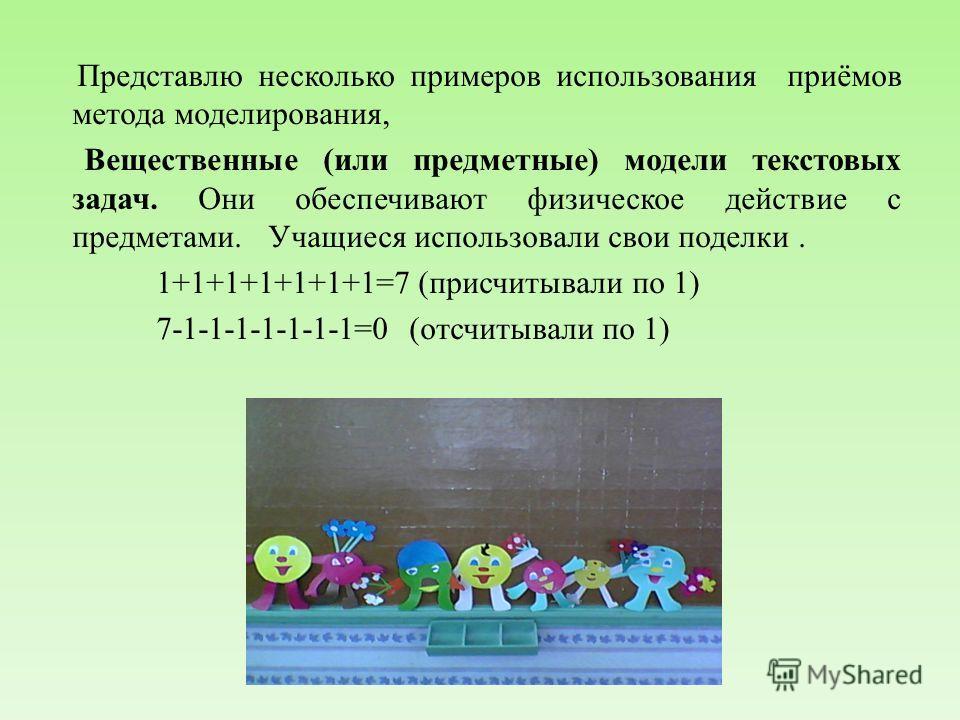 Представлю несколько примеров использования приёмов метода моделирования, Вещественные (или предметные) модели текстовых задач. Они обеспечивают физическое действие с предметами. Учащиеся использовали свои поделки. 1+1+1+1+1+1+1=7 (присчитывали по 1)