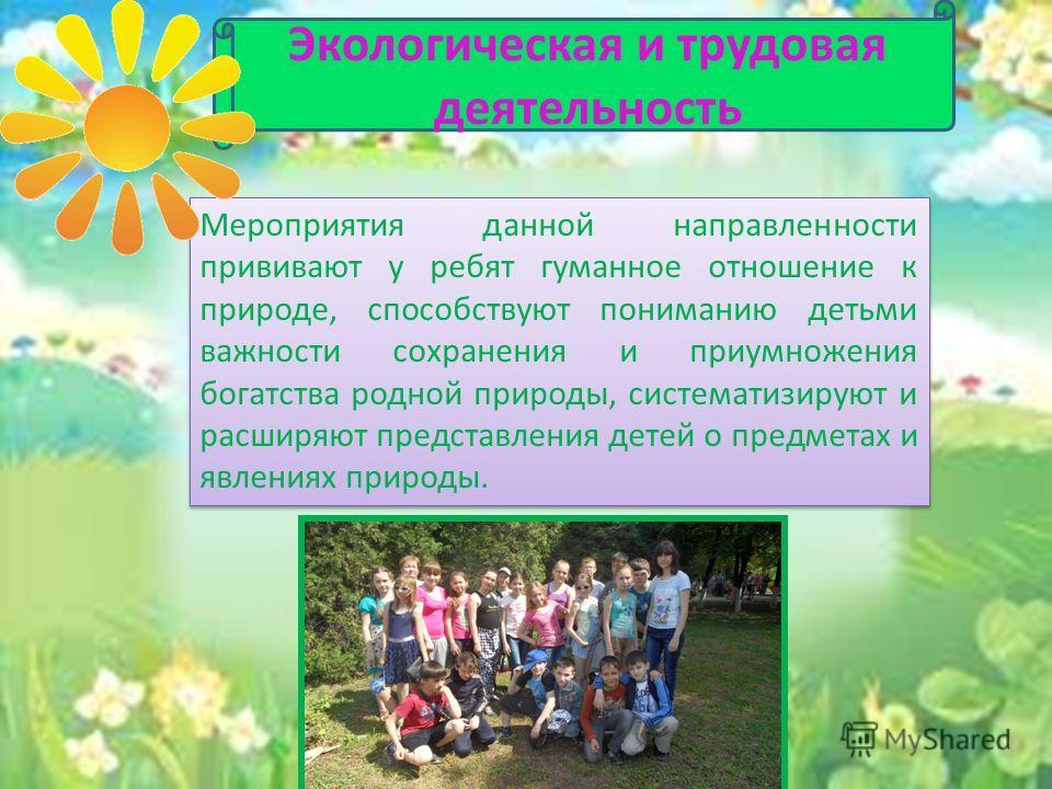 Мероприятия данной направленности прививают у ребят гуманное отношение к природе, способствуют пониманию детьми важности сохранения и приумножения богатства родной природы, систематизируют и расширяют представления детей о предметах и явлениях природ