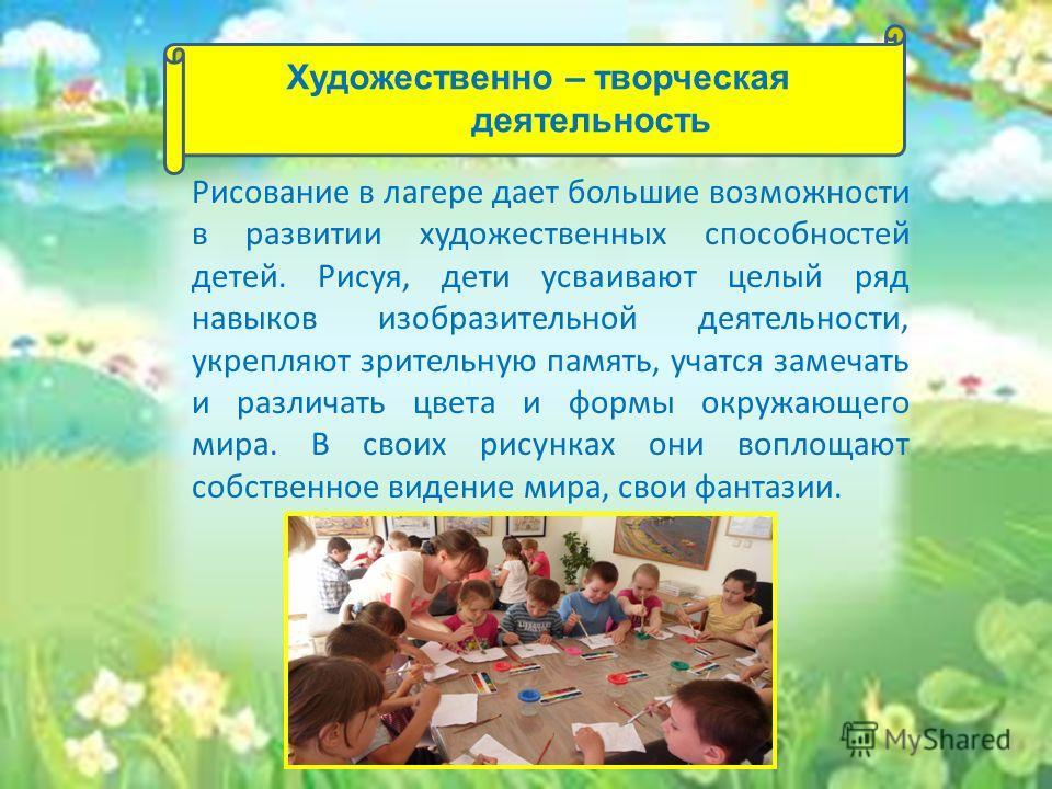 Рисование в лагере дает большие возможности в развитии художественных способностей детей. Рисуя, дети усваивают целый ряд навыков изобразительной деятельности, укрепляют зрительную память, учатся замечать и различать цвета и формы окружающего мира. В