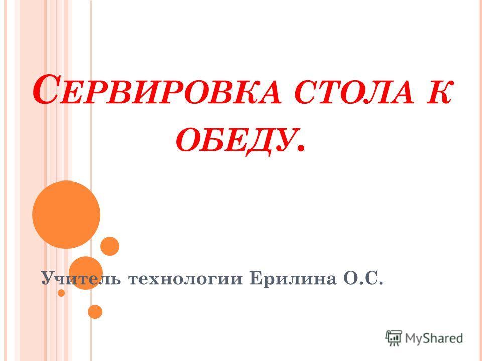 С ЕРВИРОВКА СТОЛА К ОБЕДУ. Учитель технологии Ерилина О.С.