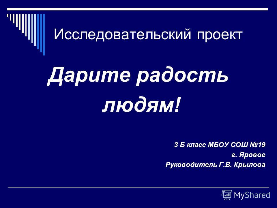 Исследовательский проект Дарите радость людям! 3 Б класс МБОУ СОШ 19 г. Яровое Руководитель Г.В. Крылова