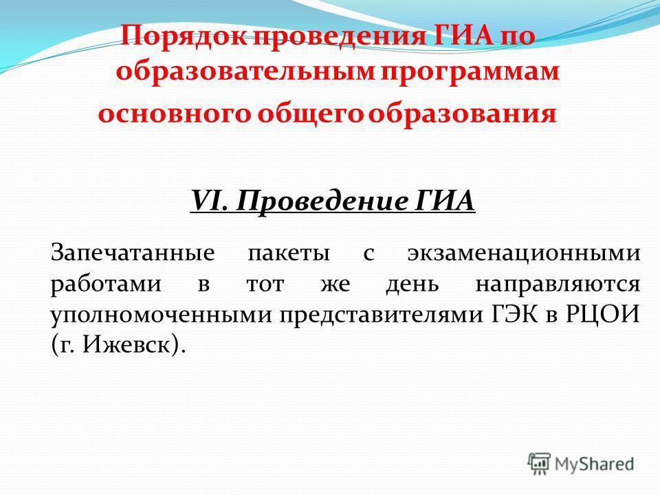 Порядок проведения ГИА по образовательным программам основного общего образования VI. Проведение ГИА Запечатанные пакеты с экзаменационными работами в тот же день направляются уполномоченными представителями ГЭК в РЦОИ (г. Ижевск).