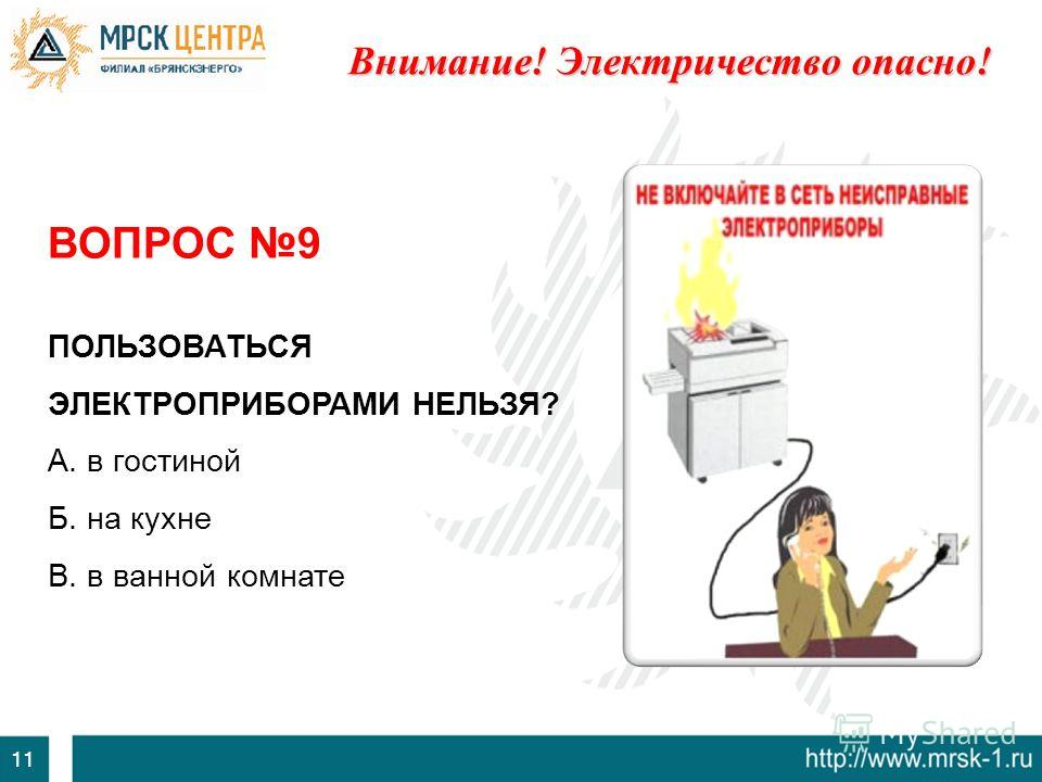 11 ВОПРОС 9 ПОЛЬЗОВАТЬСЯ ЭЛЕКТРОПРИБОРАМИ НЕЛЬЗЯ? А. в гостиной Б. на кухне В. в ванной комнате Внимание! Электричество опасно!