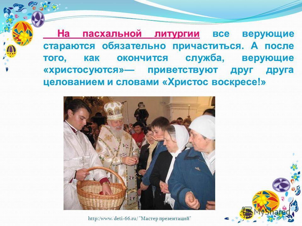 http:/www. deti-66.ru/ Мастер презентаций На пасхальной литургии все верующие стараются обязательно причаститься. А после того, как окончится служба, верующие «христосуются» приветствуют друг друга целованием и словами «Христос воскресе!»