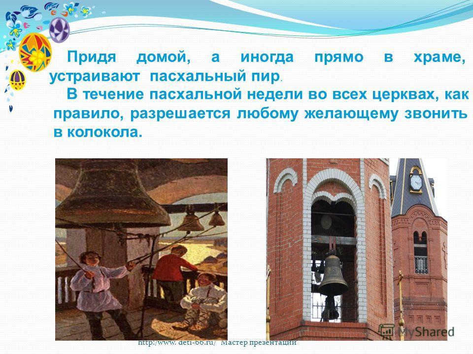http:/www. deti-66.ru/ Мастер презентаций Придя домой, а иногда прямо в храме, устраивают пасхальный пир. В течение пасхальной недели во всех церквах, как правило, разрешается любому желающему звонить в колокола.