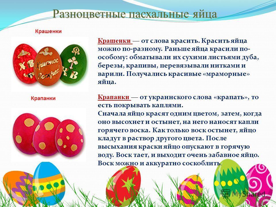 Разноцветные пасхальные яйца Крашенки Крашенки от слова красить. Красить яйца можно по-разному. Раньше яйца красили по- особому: обматывали их сухими листьями дуба, березы, крапивы, перевязывали нитками и варили. Получались красивые «мраморные» яйца.