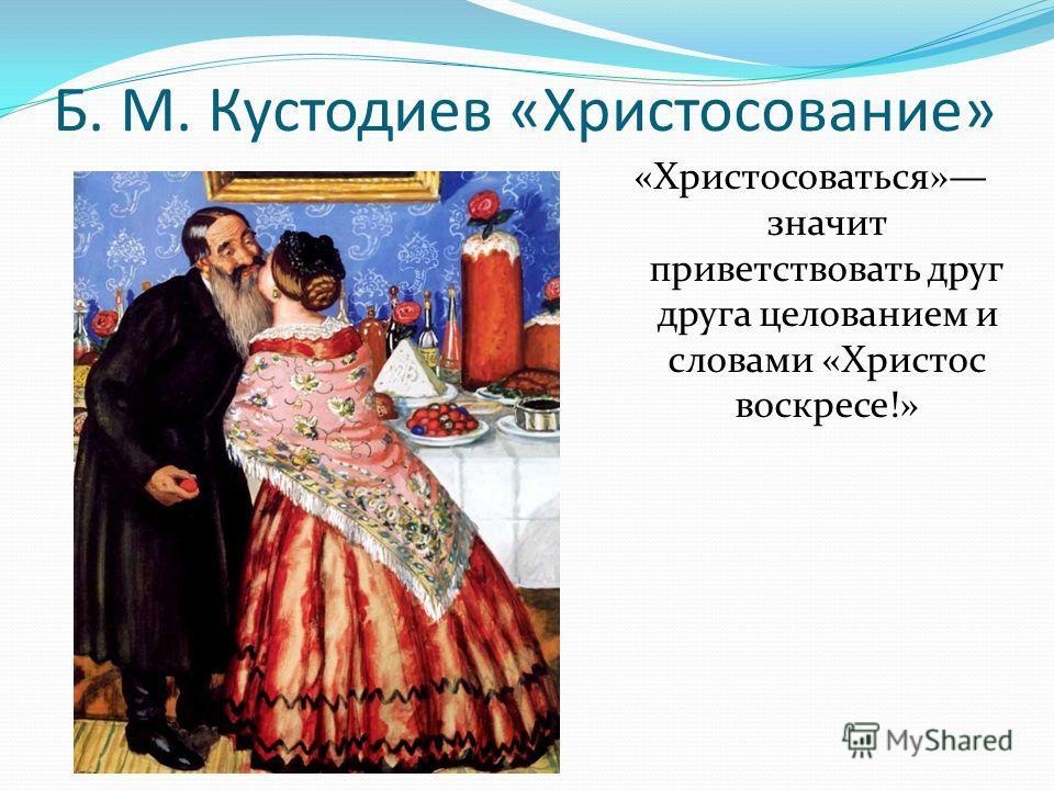 Б. М. Кустодиев «Христосование» «Христосоваться» значит приветствовать друг друга целованием и словами «Христос воскресе!»