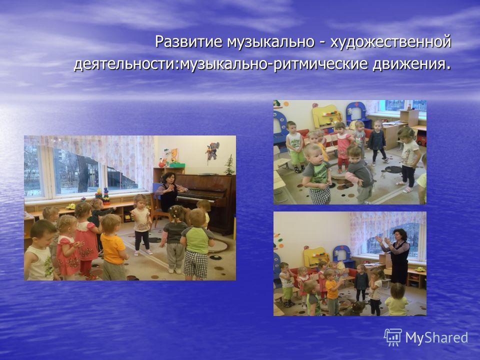 Развитие музыкально - художественной деятельности:музыкально-ритмические движения.