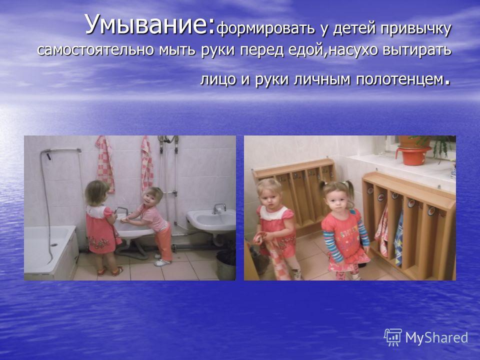 Умывание: формировать у детей привычку самостоятельно мыть руки перед едой,насухо вытирать лицо и руки личным полотенцем.