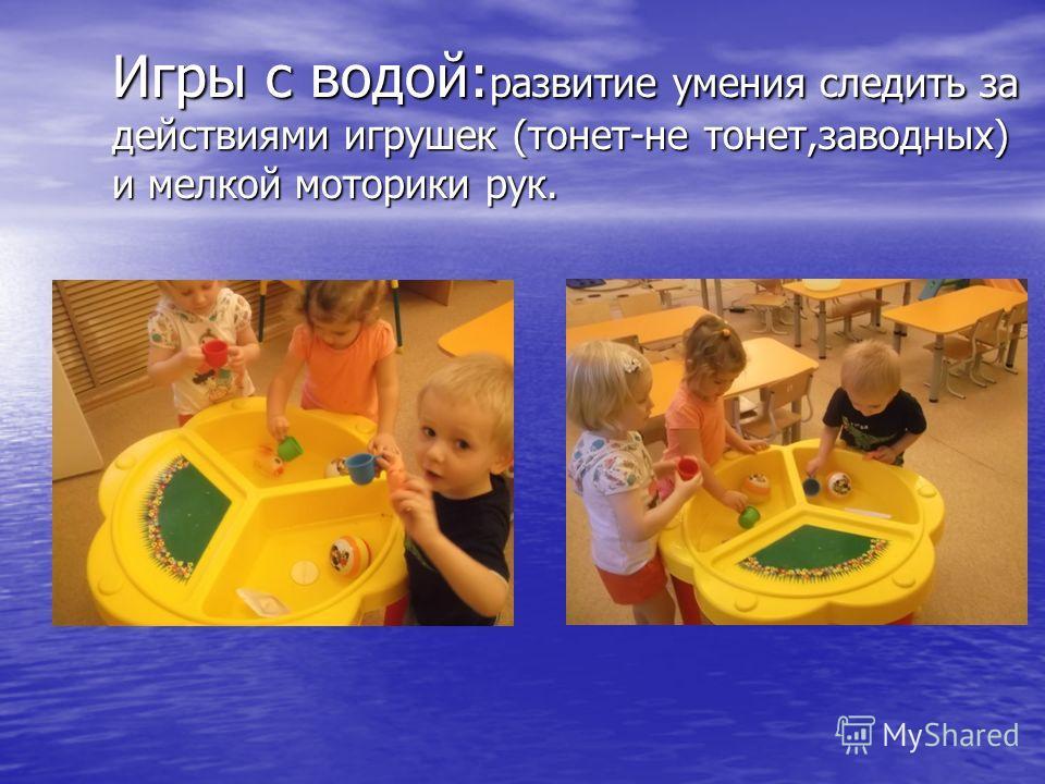 Игры с водой: развитие умения следить за действиями игрушек (тонет-не тонет,заводных) и мелкой моторики рук.